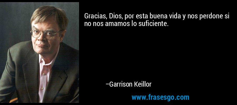 Gracias, Dios, por esta buena vida y nos perdone si no nos amamos lo suficiente. – Garrison Keillor