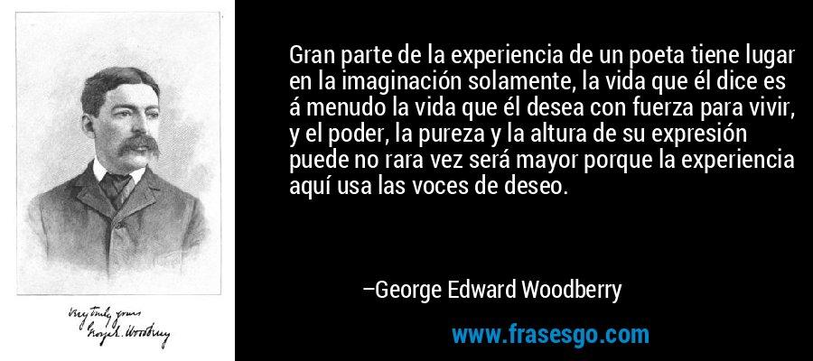 Gran parte de la experiencia de un poeta tiene lugar en la imaginación solamente, la vida que él dice es á menudo la vida que él desea con fuerza para vivir, y el poder, la pureza y la altura de su expresión puede no rara vez será mayor porque la experiencia aquí usa las voces de deseo. – George Edward Woodberry