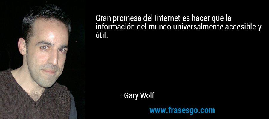 Gran promesa del Internet es hacer que la información del mundo universalmente accesible y útil. – Gary Wolf