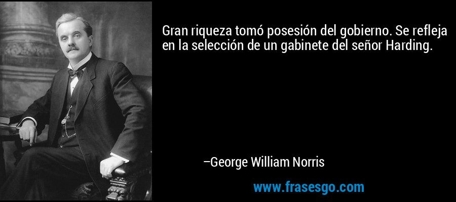 Gran riqueza tomó posesión del gobierno. Se refleja en la selección de un gabinete del señor Harding. – George William Norris