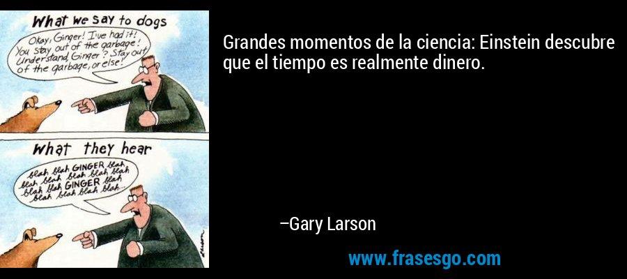 Grandes momentos de la ciencia: Einstein descubre que el tiempo es realmente dinero. – Gary Larson