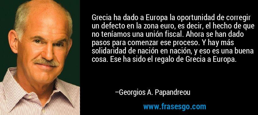 Grecia ha dado a Europa la oportunidad de corregir un defecto en la zona euro, es decir, el hecho de que no teníamos una unión fiscal. Ahora se han dado pasos para comenzar ese proceso. Y hay más solidaridad de nación en nación, y eso es una buena cosa. Ese ha sido el regalo de Grecia a Europa. – Georgios A. Papandreou