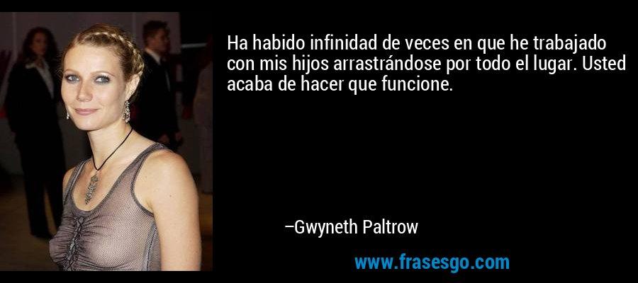 Ha habido infinidad de veces en que he trabajado con mis hijos arrastrándose por todo el lugar. Usted acaba de hacer que funcione. – Gwyneth Paltrow
