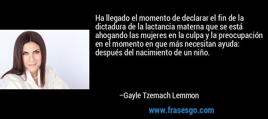 Ha llegado el momento de declarar el fin de la dictadura de la lactancia materna que se está ahogando las mujeres en la culpa y la preocupación en el momento en que más necesitan ayuda: después del nacimiento de un niño. – Gayle Tzemach Lemmon