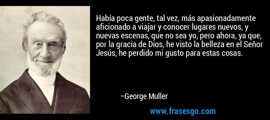Había poca gente, tal vez, más apasionadamente aficionado a viajar y conocer lugares nuevos, y nuevas escenas, que no sea yo, pero ahora, ya que, por la gracia de Dios, he visto la belleza en el Señor Jesús, he perdido mi gusto para estas cosas. – George Muller