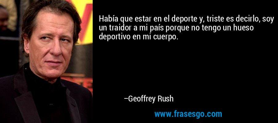 Había que estar en el deporte y, triste es decirlo, soy un traidor a mi país porque no tengo un hueso deportivo en mi cuerpo. – Geoffrey Rush