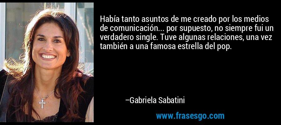 Había tanto asuntos de me creado por los medios de comunicación... por supuesto, no siempre fui un verdadero single. Tuve algunas relaciones, una vez también a una famosa estrella del pop. – Gabriela Sabatini