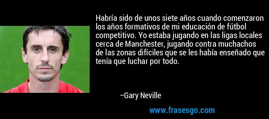 Habría sido de unos siete años cuando comenzaron los años formativos de mi educación de fútbol competitivo. Yo estaba jugando en las ligas locales cerca de Manchester, jugando contra muchachos de las zonas difíciles que se les había enseñado que tenía que luchar por todo. – Gary Neville