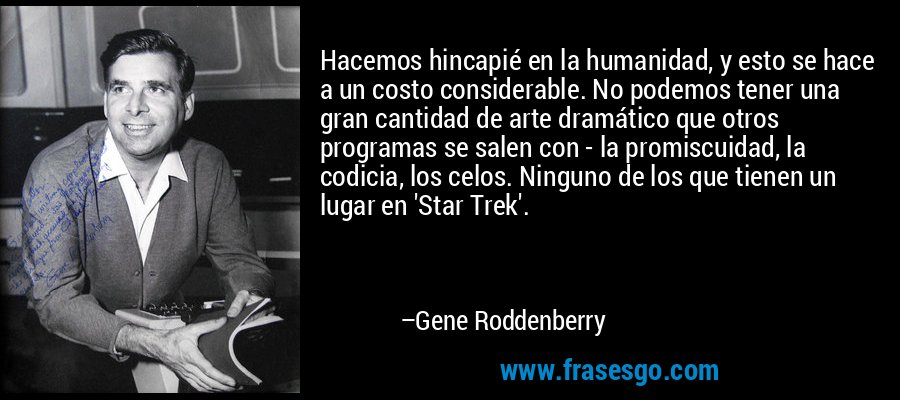 Hacemos hincapié en la humanidad, y esto se hace a un costo considerable. No podemos tener una gran cantidad de arte dramático que otros programas se salen con - la promiscuidad, la codicia, los celos. Ninguno de los que tienen un lugar en 'Star Trek'. – Gene Roddenberry