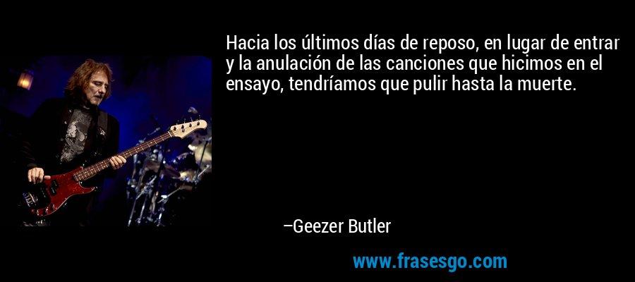 Hacia los últimos días de reposo, en lugar de entrar y la anulación de las canciones que hicimos en el ensayo, tendríamos que pulir hasta la muerte. – Geezer Butler