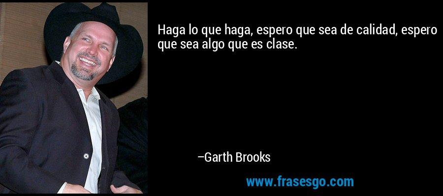 Haga lo que haga, espero que sea de calidad, espero que sea algo que es clase. – Garth Brooks