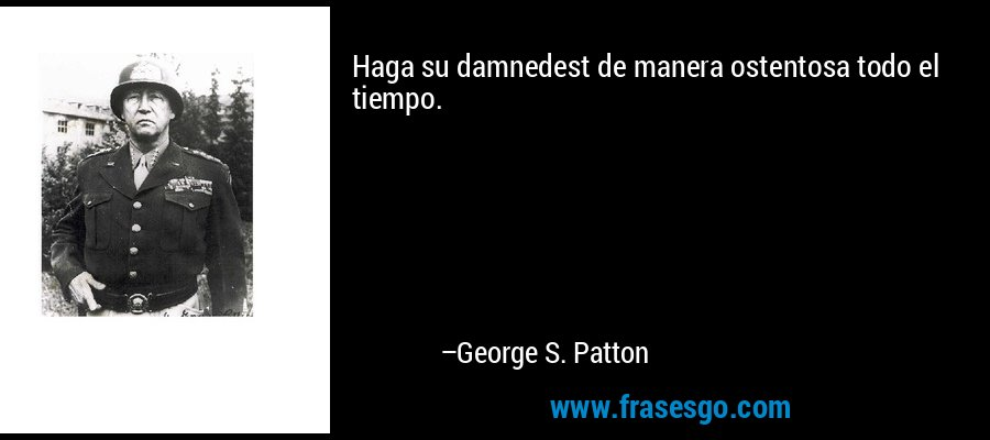 Haga su damnedest de manera ostentosa todo el tiempo. – George S. Patton