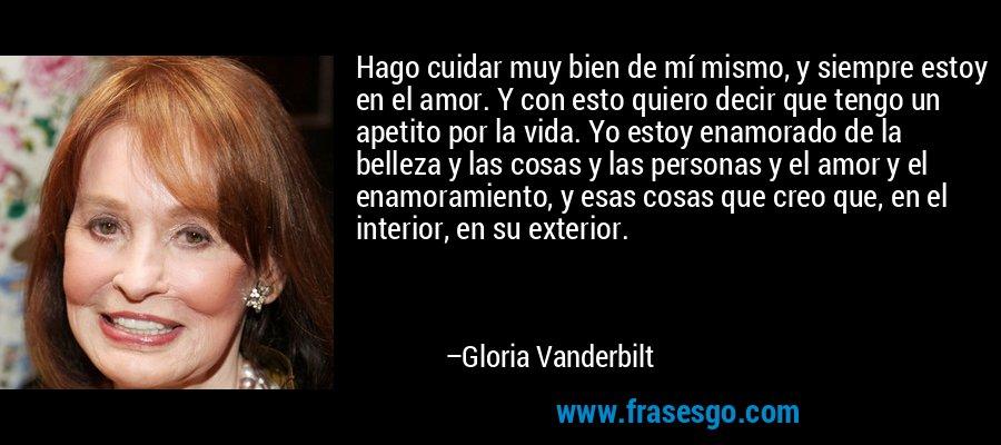 Hago cuidar muy bien de mí mismo, y siempre estoy en el amor. Y con esto quiero decir que tengo un apetito por la vida. Yo estoy enamorado de la belleza y las cosas y las personas y el amor y el enamoramiento, y esas cosas que creo que, en el interior, en su exterior. – Gloria Vanderbilt