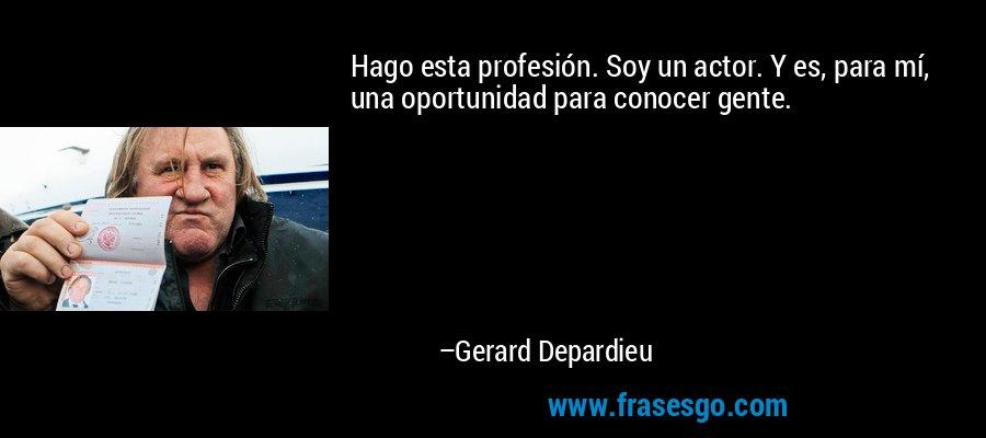 Hago esta profesión. Soy un actor. Y es, para mí, una oportunidad para conocer gente. – Gerard Depardieu
