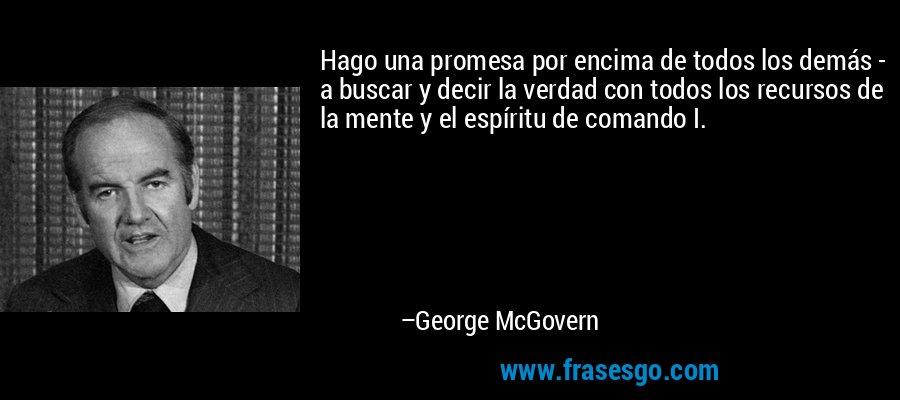 Hago una promesa por encima de todos los demás - a buscar y decir la verdad con todos los recursos de la mente y el espíritu de comando I. – George McGovern