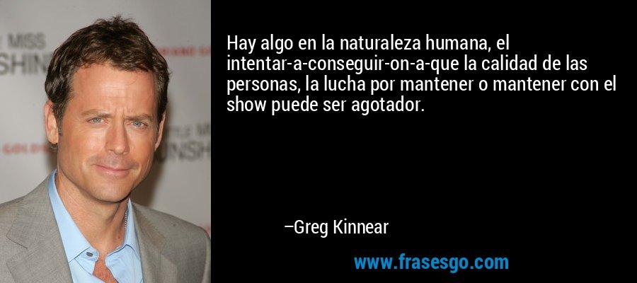 Hay algo en la naturaleza humana, el intentar-a-conseguir-on-a-que la calidad de las personas, la lucha por mantener o mantener con el show puede ser agotador. – Greg Kinnear