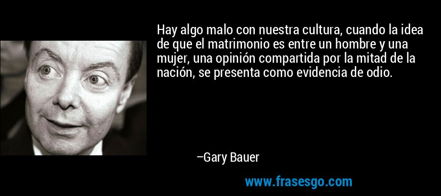 Hay algo malo con nuestra cultura, cuando la idea de que el matrimonio es entre un hombre y una mujer, una opinión compartida por la mitad de la nación, se presenta como evidencia de odio. – Gary Bauer