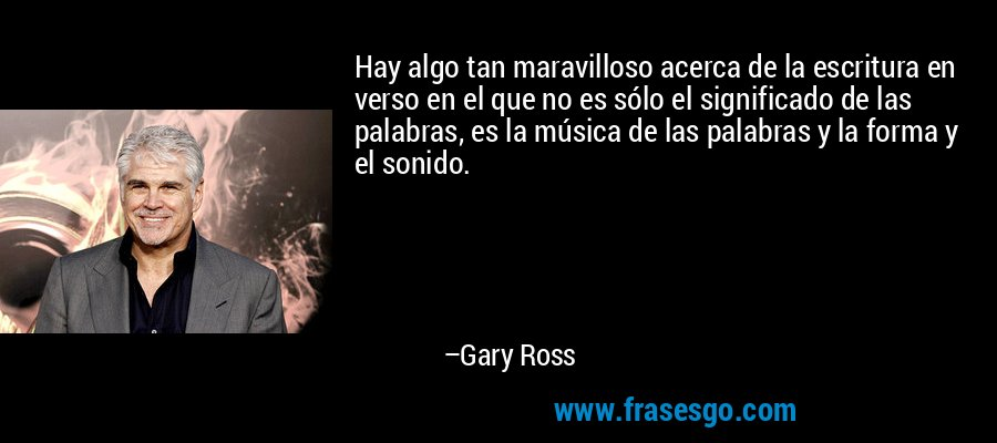 Hay algo tan maravilloso acerca de la escritura en verso en el que no es sólo el significado de las palabras, es la música de las palabras y la forma y el sonido. – Gary Ross
