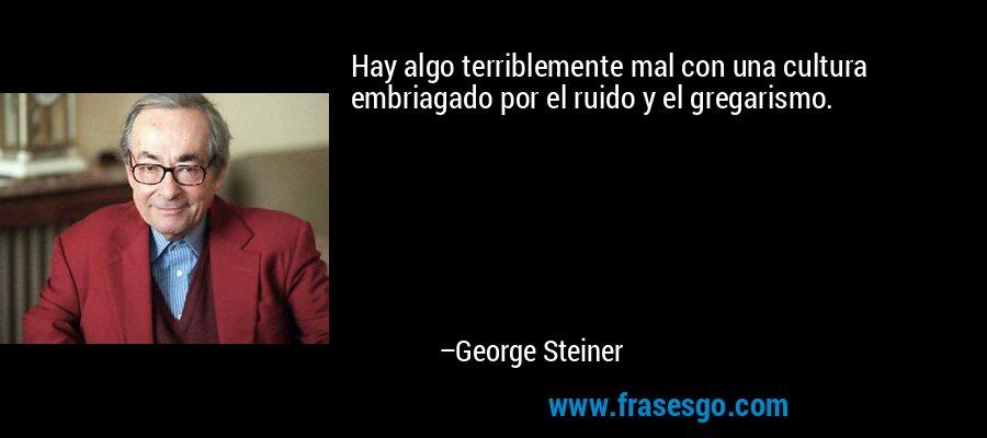 Hay algo terriblemente mal con una cultura embriagado por el ruido y el gregarismo. – George Steiner
