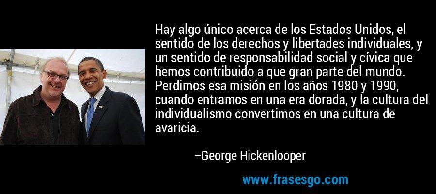 Hay algo único acerca de los Estados Unidos, el sentido de los derechos y libertades individuales, y un sentido de responsabilidad social y cívica que hemos contribuido a que gran parte del mundo. Perdimos esa misión en los años 1980 y 1990, cuando entramos en una era dorada, y la cultura del individualismo convertimos en una cultura de avaricia. – George Hickenlooper