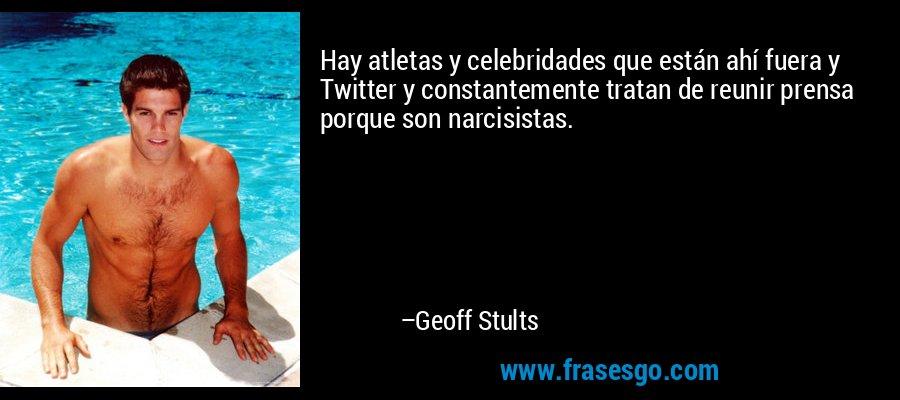 Hay atletas y celebridades que están ahí fuera y Twitter y constantemente tratan de reunir prensa porque son narcisistas. – Geoff Stults