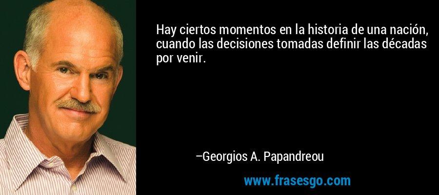 Hay ciertos momentos en la historia de una nación, cuando las decisiones tomadas definir las décadas por venir. – Georgios A. Papandreou