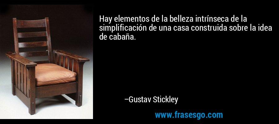 Hay elementos de la belleza intrínseca de la simplificación de una casa construida sobre la idea de cabaña. – Gustav Stickley