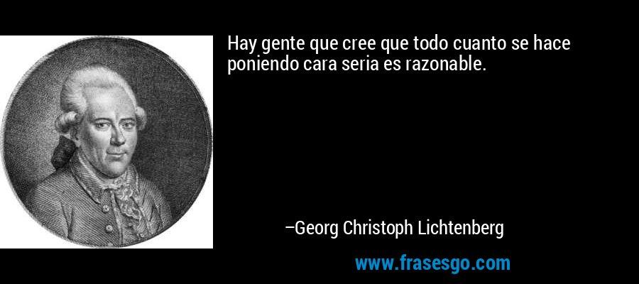 Hay gente que cree que todo cuanto se hace poniendo cara seria es razonable. – Georg Christoph Lichtenberg