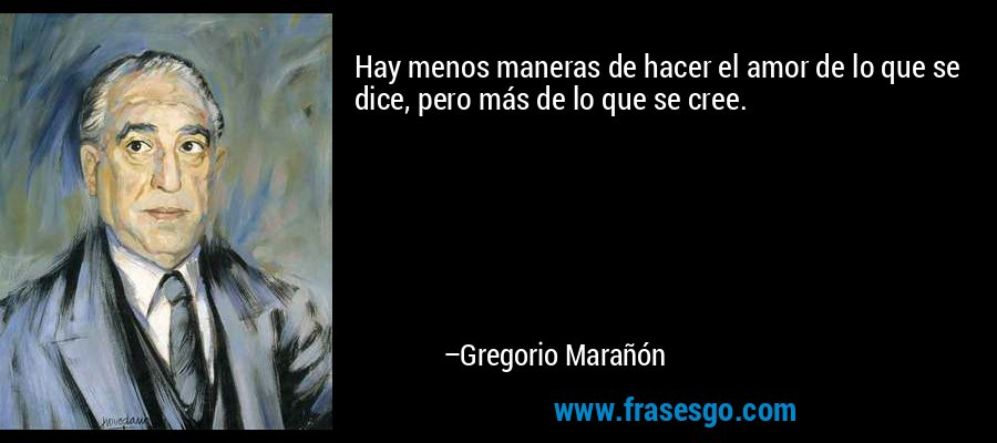 Hay menos maneras de hacer el amor de lo que se dice, pero más de lo que se cree. – Gregorio Marañón