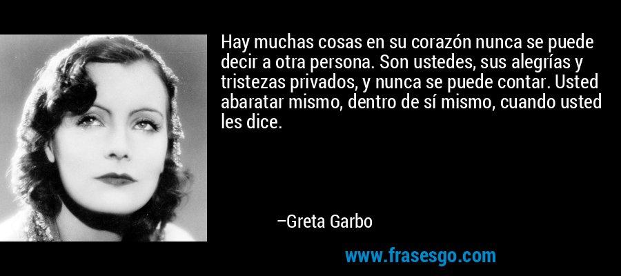 Hay muchas cosas en su corazón nunca se puede decir a otra persona. Son ustedes, sus alegrías y tristezas privados, y nunca se puede contar. Usted abaratar mismo, dentro de sí mismo, cuando usted les dice. – Greta Garbo