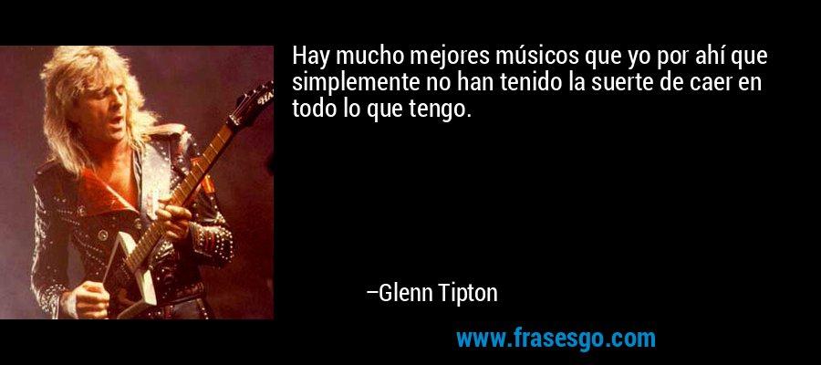 Hay mucho mejores músicos que yo por ahí que simplemente no han tenido la suerte de caer en todo lo que tengo. – Glenn Tipton