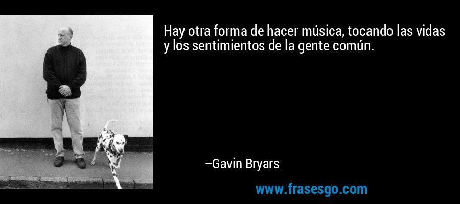 Hay otra forma de hacer música, tocando las vidas y los sentimientos de la gente común. – Gavin Bryars