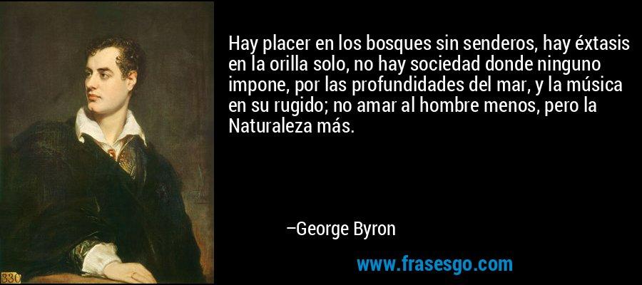 Hay placer en los bosques sin senderos, hay éxtasis en la orilla solo, no hay sociedad donde ninguno impone, por las profundidades del mar, y la música en su rugido; no amar al hombre menos, pero la Naturaleza más. – George Byron