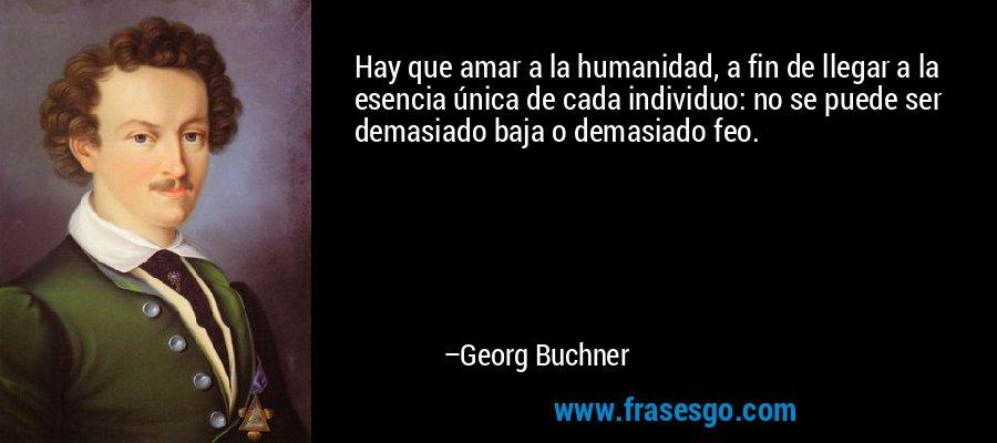 Hay que amar a la humanidad, a fin de llegar a la esencia única de cada individuo: no se puede ser demasiado baja o demasiado feo. – Georg Buchner