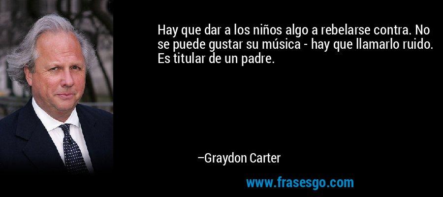 Hay que dar a los niños algo a rebelarse contra. No se puede gustar su música - hay que llamarlo ruido. Es titular de un padre. – Graydon Carter