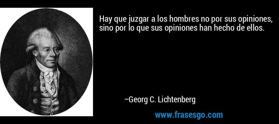 Hay que juzgar a los hombres no por sus opiniones, sino por lo que sus opiniones han hecho de ellos. – Georg C. Lichtenberg