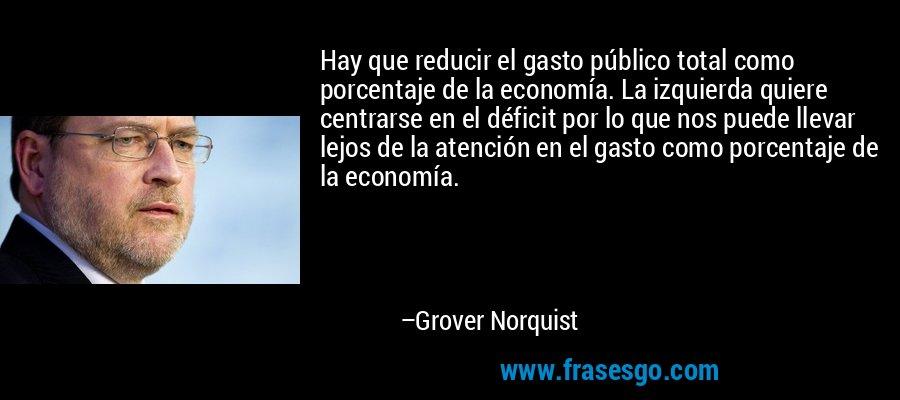 Hay que reducir el gasto público total como porcentaje de la economía. La izquierda quiere centrarse en el déficit por lo que nos puede llevar lejos de la atención en el gasto como porcentaje de la economía. – Grover Norquist