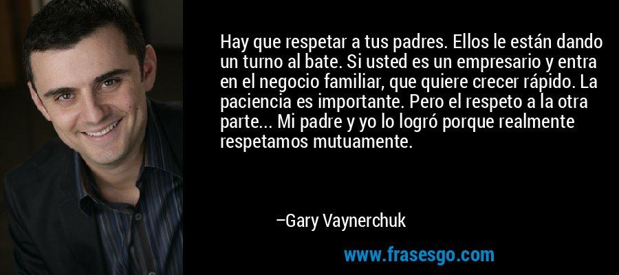 Hay que respetar a tus padres. Ellos le están dando un turno al bate. Si usted es un empresario y entra en el negocio familiar, que quiere crecer rápido. La paciencia es importante. Pero el respeto a la otra parte... Mi padre y yo lo logró porque realmente respetamos mutuamente. – Gary Vaynerchuk
