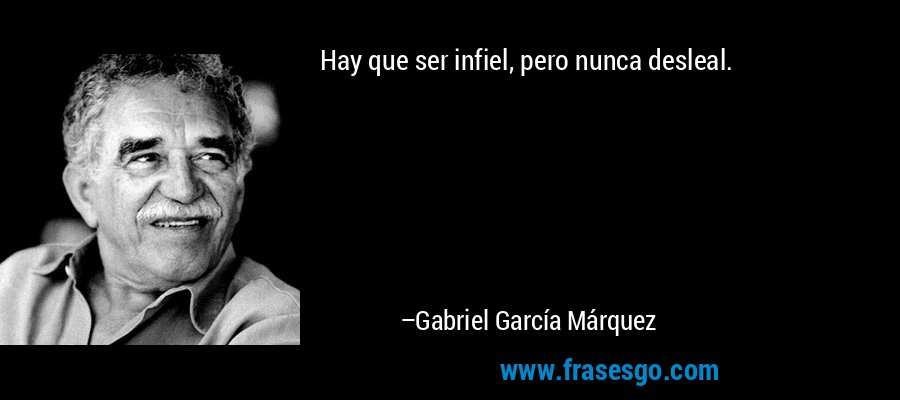 Hay que ser infiel, pero nunca desleal. – Gabriel García Márquez