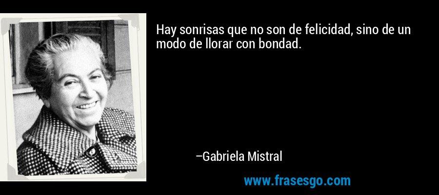 Hay sonrisas que no son de felicidad, sino de un modo de llorar con bondad. – Gabriela Mistral