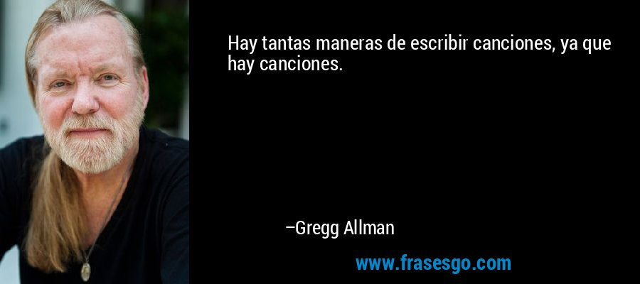 Hay tantas maneras de escribir canciones, ya que hay canciones. – Gregg Allman