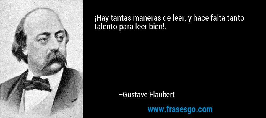 ¡Hay tantas maneras de leer, y hace falta tanto talento para leer bien!. – Gustave Flaubert
