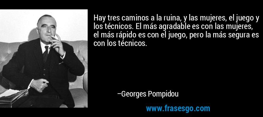Hay tres caminos a la ruina, y las mujeres, el juego y los técnicos. El más agradable es con las mujeres, el más rápido es con el juego, pero la más segura es con los técnicos. – Georges Pompidou