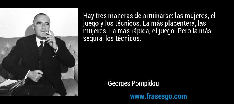 Hay tres maneras de arruinarse: las mujeres, el juego y los técnicos. La más placentera, las mujeres. La más rápida, el juego. Pero la más segura, los técnicos. – Georges Pompidou