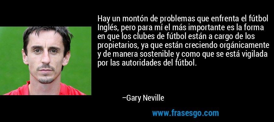 Hay un montón de problemas que enfrenta el fútbol Inglés, pero para mí el más importante es la forma en que los clubes de fútbol están a cargo de los propietarios, ya que están creciendo orgánicamente y de manera sostenible y como que se está vigilada por las autoridades del fútbol. – Gary Neville
