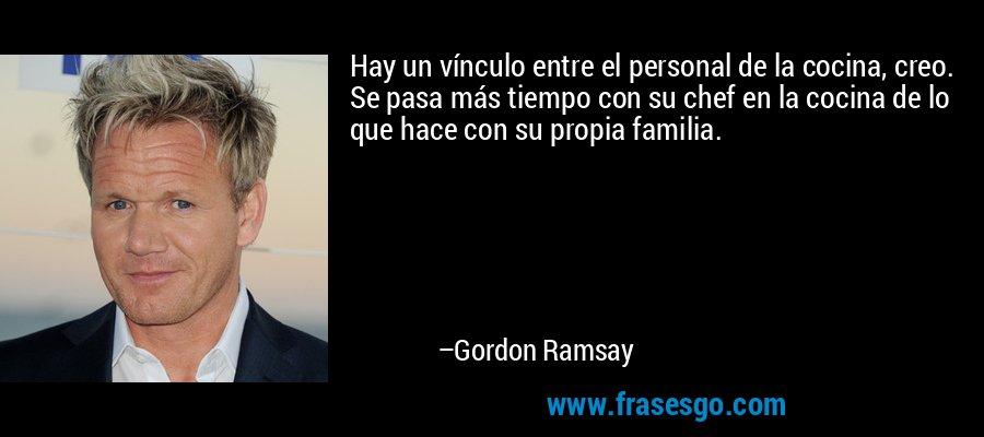 Hay un vínculo entre el personal de la cocina, creo. Se pasa más tiempo con su chef en la cocina de lo que hace con su propia familia. – Gordon Ramsay