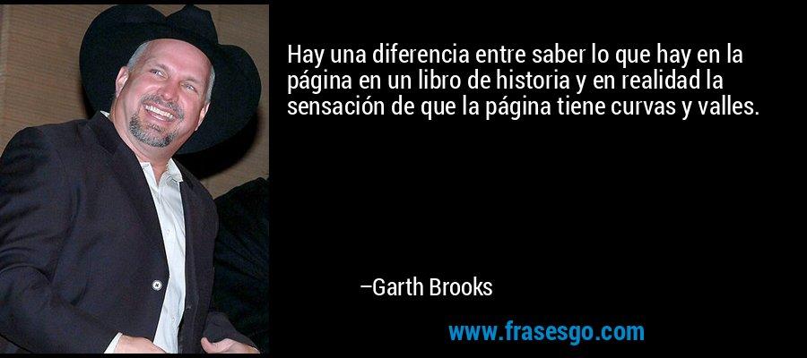 Hay una diferencia entre saber lo que hay en la página en un libro de historia y en realidad la sensación de que la página tiene curvas y valles. – Garth Brooks