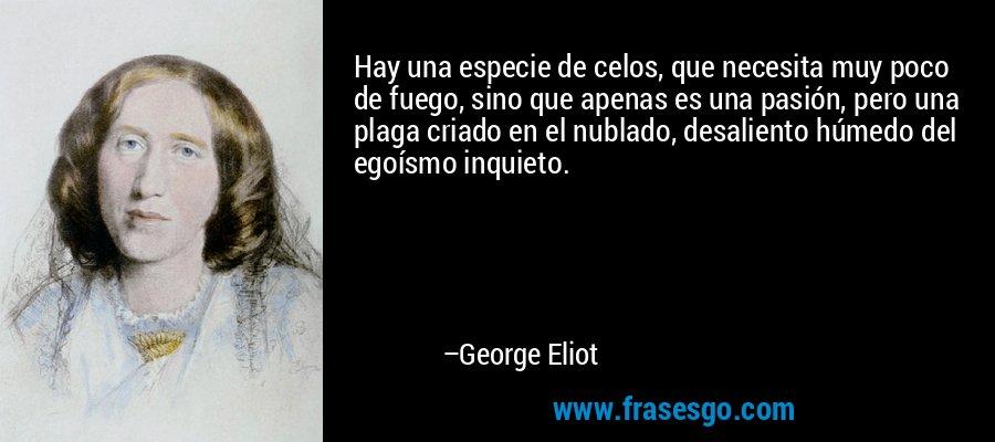 Hay una especie de celos, que necesita muy poco de fuego, sino que apenas es una pasión, pero una plaga criado en el nublado, desaliento húmedo del egoísmo inquieto. – George Eliot