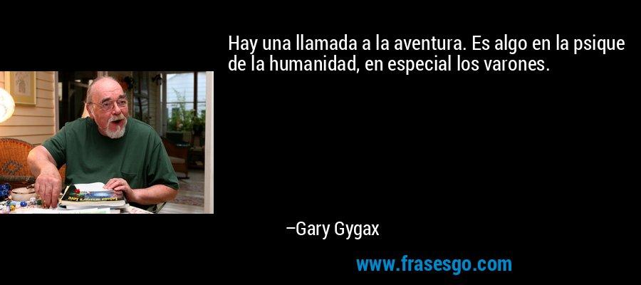 Hay una llamada a la aventura. Es algo en la psique de la humanidad, en especial los varones. – Gary Gygax