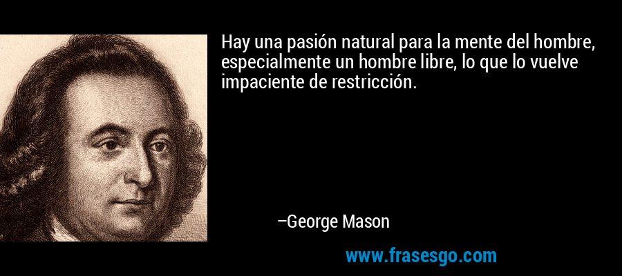 Hay una pasión natural para la mente del hombre, especialmente un hombre libre, lo que lo vuelve impaciente de restricción. – George Mason